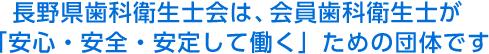 長野県歯科衛生士会は、会員歯科衛生士が「安心・安全・安定して働く」ための団体です